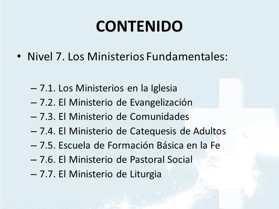 CONTENIDO Nivel 7. Los Ministerios Fundamentales: – 7.1. Los Ministerios en la Iglesia – 7.2. El Ministerio de Evangelización – 7.3. El Ministerio de