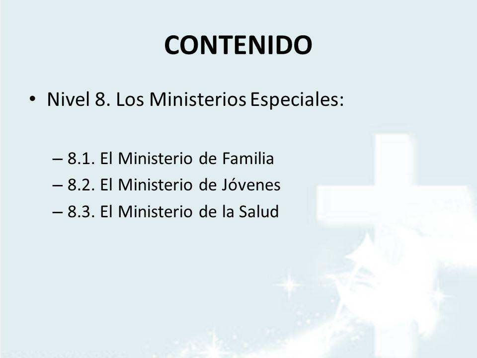 CONTENIDO Nivel 8. Los Ministerios Especiales: – 8.1. El Ministerio de Familia – 8.2. El Ministerio de Jóvenes – 8.3. El Ministerio de la Salud