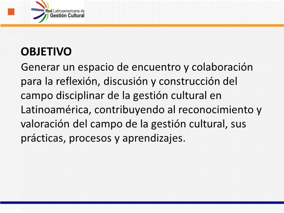 Generar un espacio de encuentro y colaboración para la reflexión, discusión y construcción del campo disciplinar de la gestión cultural en Latinoamérica, contribuyendo al reconocimiento y valoración del campo de la gestión cultural, sus prácticas, procesos y aprendizajes.
