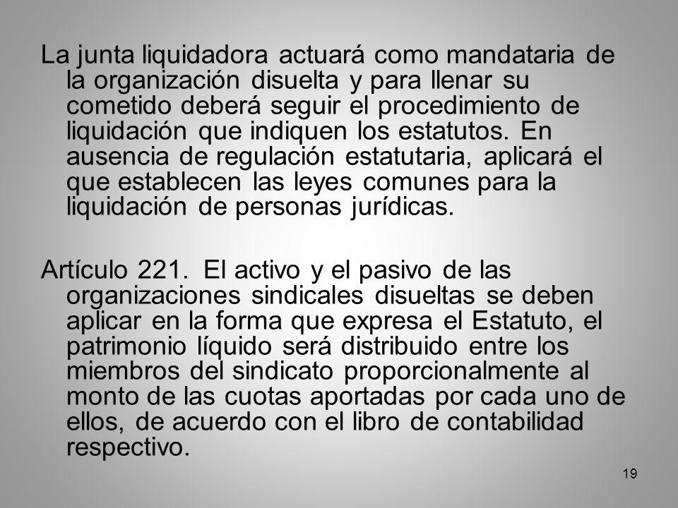 19 La junta liquidadora actuará como mandataria de la organización disuelta y para llenar su cometido deberá seguir el procedimiento de liquidación que indiquen los estatutos.