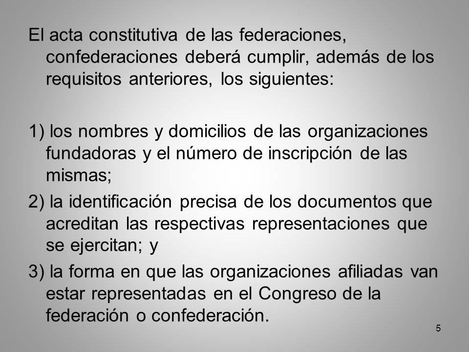 5 El acta constitutiva de las federaciones, confederaciones deberá cumplir, además de los requisitos anteriores, los siguientes: 1) los nombres y domicilios de las organizaciones fundadoras y el número de inscripción de las mismas; 2) la identificación precisa de los documentos que acreditan las respectivas representaciones que se ejercitan; y 3) la forma en que las organizaciones afiliadas van estar representadas en el Congreso de la federación o confederación.