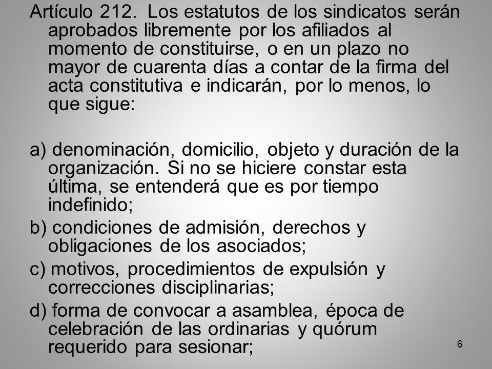 7 e) procedimientos para la elección de la junta directiva y número de sus miembros, así como el período de duración de la misma y causas de destitución de sus miembros; f) normas para adquisición, disposición y administración de los bienes y patrimonio del sindicato; g) monto y forma de pago de las cuotas sindicales; h) normas para la reforma de los estatutos; i) época de presentación de cuentas y normas para la liquidación del patrimonio sindical y disolución del sindicato; j) las obligaciones y derechos de los miembros del sindicato que les correspondan al disolverlo o al dejar de pertenecer a él antes de la disolución; k) los órganos de dirección y atribuciones del sindicato; y l) las demás normas que apruebe la asamblea.