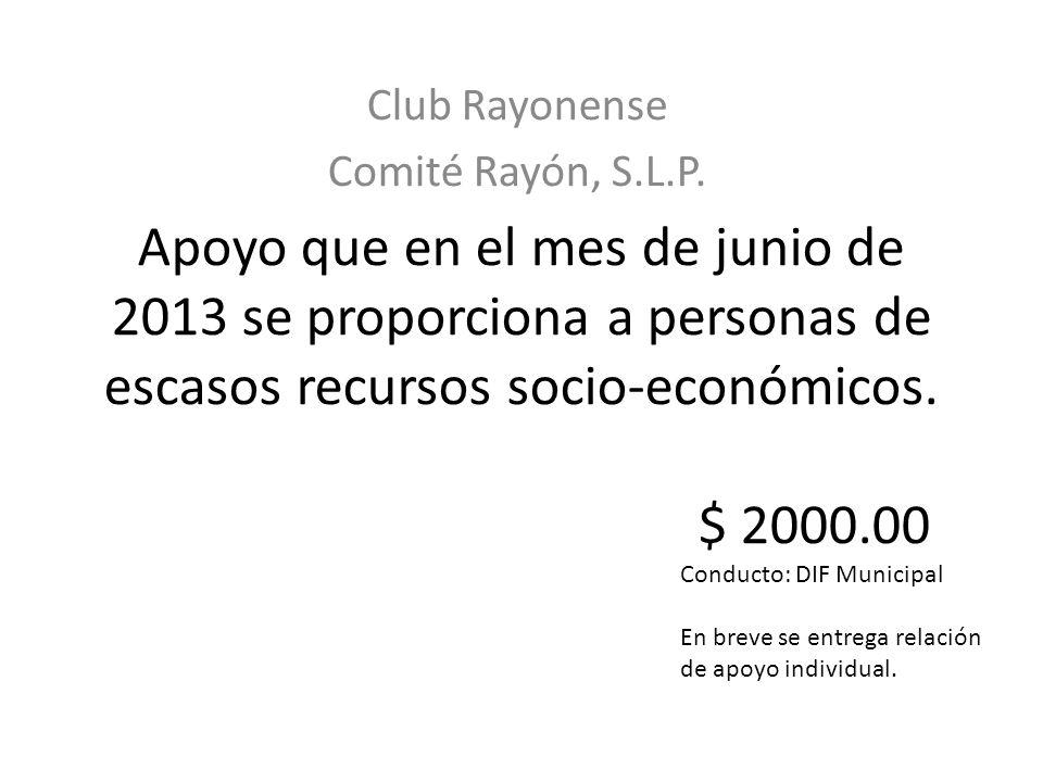 Apoyo que en el mes de junio de 2013 se proporciona a personas de escasos recursos socio-económicos. $ 2000.00 Club Rayonense Comité Rayón, S.L.P. Con