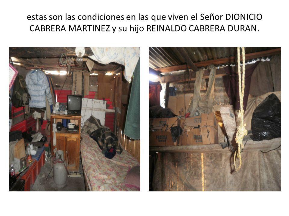 estas son las condiciones en las que viven el Señor DIONICIO CABRERA MARTINEZ y su hijo REINALDO CABRERA DURAN.
