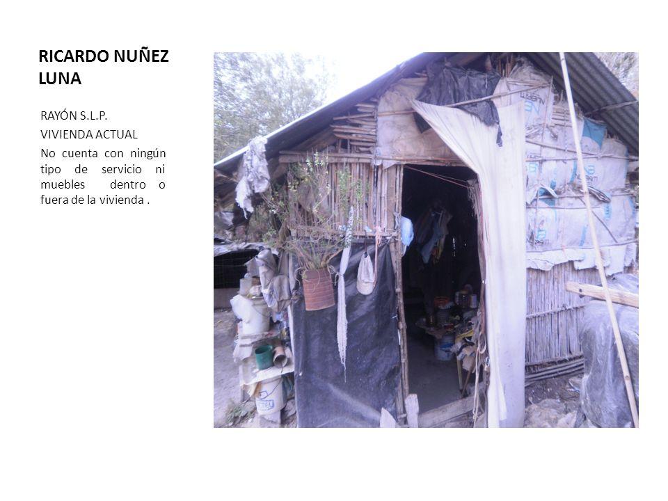RICARDO NUÑEZ LUNA RAYÓN S.L.P. VIVIENDA ACTUAL No cuenta con ningún tipo de servicio ni muebles dentro o fuera de la vivienda.