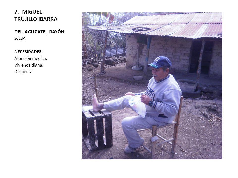 7.- MIGUEL TRUJILLO IBARRA DEL AGUCATE, RAYÓN S.L.P. NECESIDADES: Atención medica. Vivienda digna. Despensa.