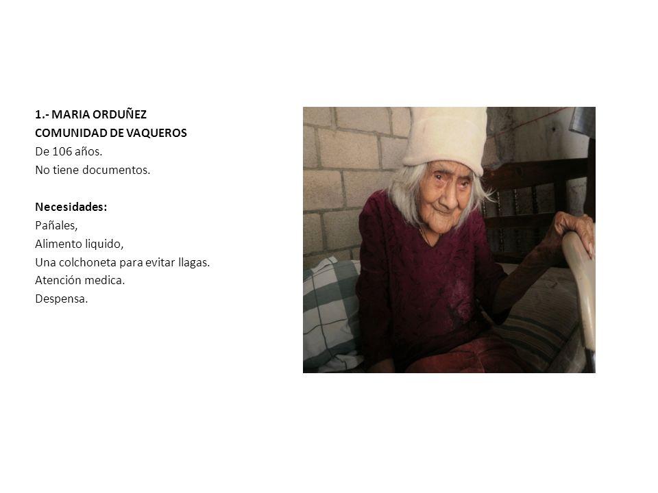 1.- MARIA ORDUÑEZ COMUNIDAD DE VAQUEROS De 106 años. No tiene documentos. Necesidades: Pañales, Alimento liquido, Una colchoneta para evitar llagas. A