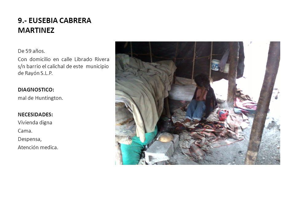 9.- EUSEBIA CABRERA MARTINEZ De 59 años. Con domicilio en calle Librado Rivera s/n barrio el calichal de este municipio de Rayón S.L.P. DIAGNOSTICO: m