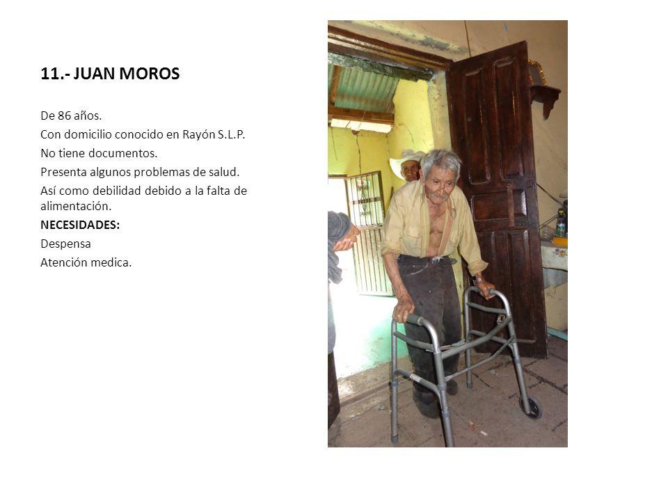 11.- JUAN MOROS De 86 años. Con domicilio conocido en Rayón S.L.P. No tiene documentos. Presenta algunos problemas de salud. Así como debilidad debido