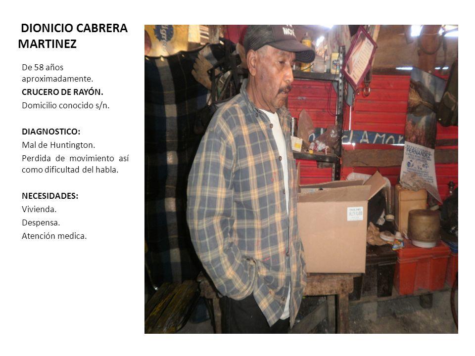 DIONICIO CABRERA MARTINEZ De 58 años aproximadamente. CRUCERO DE RAYÓN. Domicilio conocido s/n. DIAGNOSTICO: Mal de Huntington. Perdida de movimiento