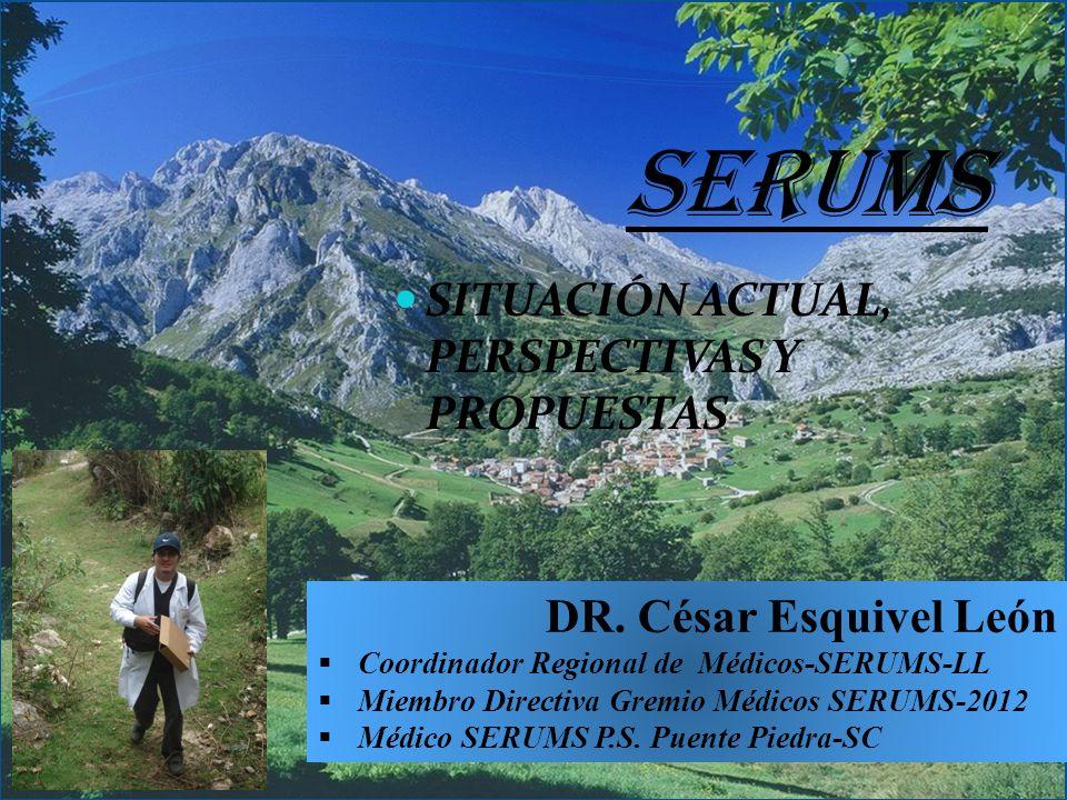 SERUMS SITUACIÓN ACTUAL, PERSPECTIVAS Y PROPUESTAS DR. César Esquivel León Coordinador Regional de Médicos-SERUMS-LL Miembro Directiva Gremio Médicos