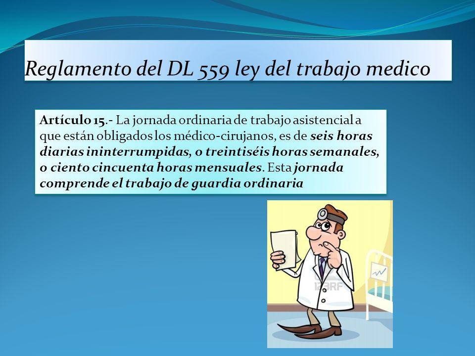 Reglamento del DL 559 ley del trabajo medico Artículo 15.- La jornada ordinaria de trabajo asistencial a que están obligados los médico-cirujanos, es