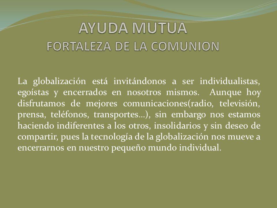 La globalización está invitándonos a ser individualistas, egoístas y encerrados en nosotros mismos. Aunque hoy disfrutamos de mejores comunicaciones(r