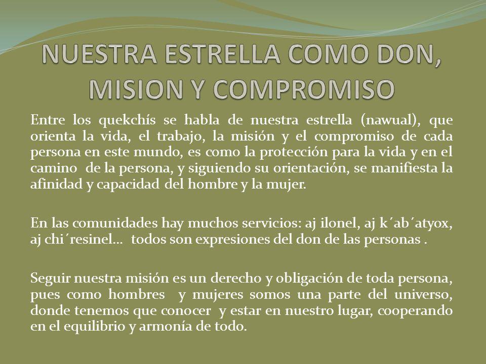 Entre los quekchís se habla de nuestra estrella (nawual), que orienta la vida, el trabajo, la misión y el compromiso de cada persona en este mundo, es