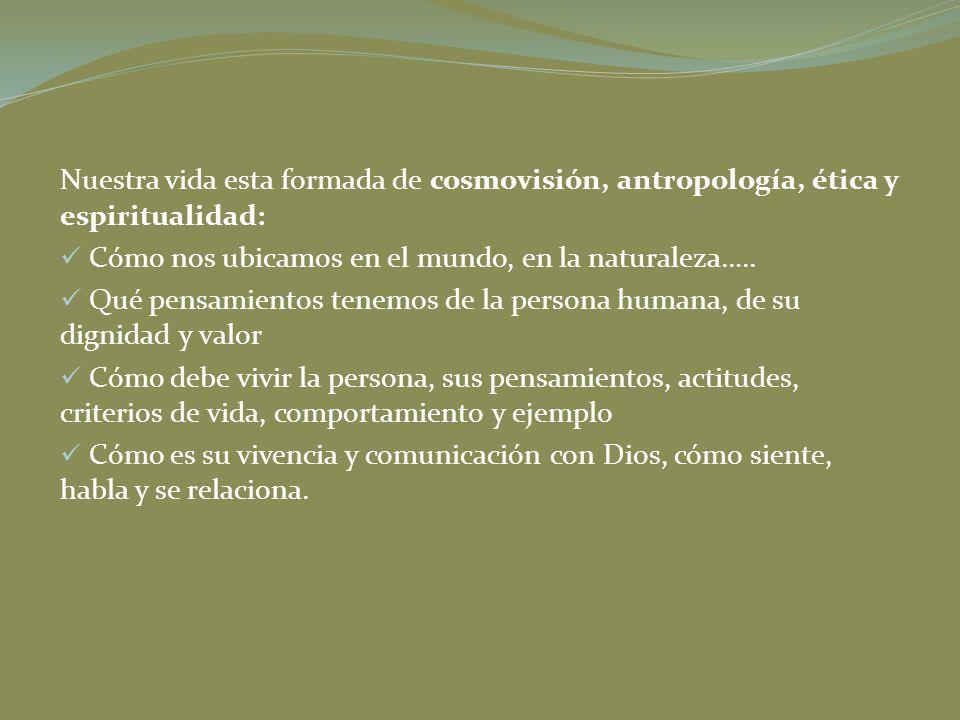 Nuestra vida esta formada de cosmovisión, antropología, ética y espiritualidad: Cómo nos ubicamos en el mundo, en la naturaleza….. Qué pensamientos te