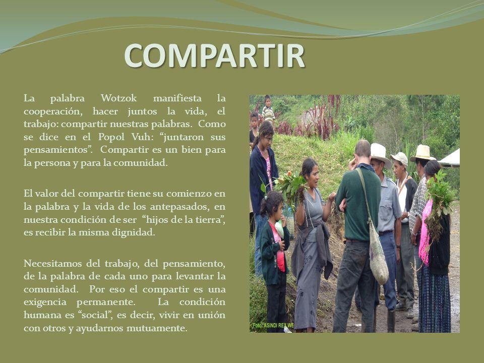 COMPARTIR La palabra Wotzok manifiesta la cooperación, hacer juntos la vida, el trabajo: compartir nuestras palabras. Como se dice en el Popol Vuh: ju