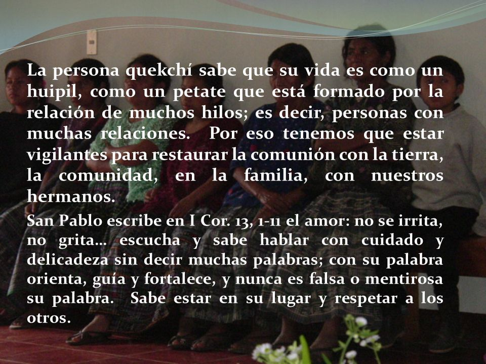 La persona quekchí sabe que su vida es como un huipil, como un petate que está formado por la relación de muchos hilos; es decir, personas con muchas relaciones.