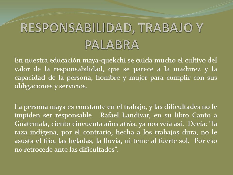 En nuestra educación maya-quekchí se cuida mucho el cultivo del valor de la responsabilidad, que se parece a la madurez y la capacidad de la persona,