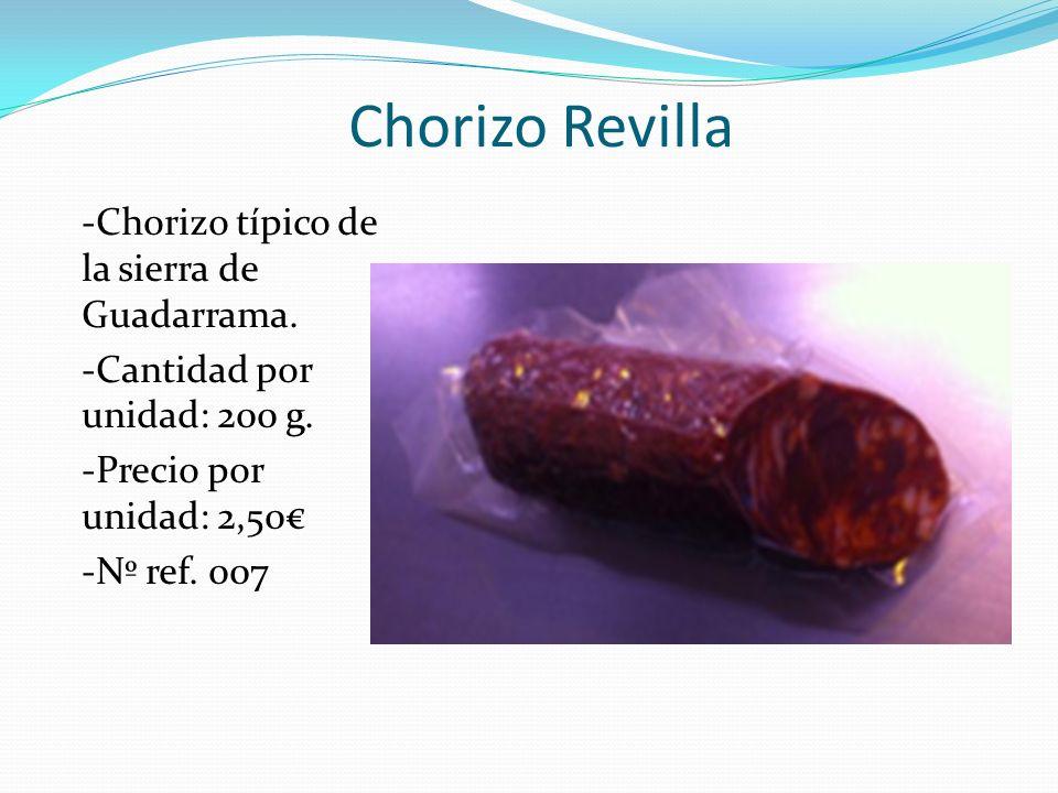 Chorizo Revilla -Chorizo típico de la sierra de Guadarrama. -Cantidad por unidad: 200 g. -Precio por unidad: 2,50 -Nº ref. 007