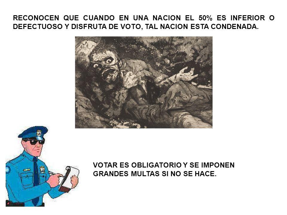RECONOCEN QUE CUANDO EN UNA NACION EL 50% ES INFERIOR O DEFECTUOSO Y DISFRUTA DE VOTO, TAL NACION ESTA CONDENADA. VOTAR ES OBLIGATORIO Y SE IMPONEN GR