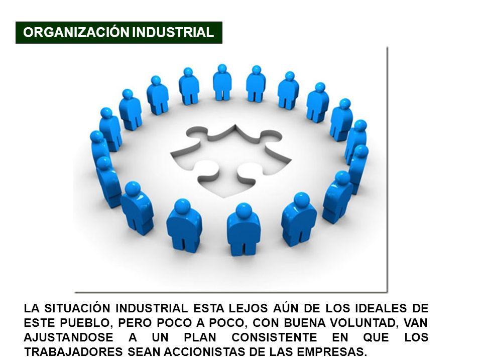 ORGANIZACIÓN INDUSTRIAL LA SITUACIÓN INDUSTRIAL ESTA LEJOS AÚN DE LOS IDEALES DE ESTE PUEBLO, PERO POCO A POCO, CON BUENA VOLUNTAD, VAN AJUSTANDOSE A