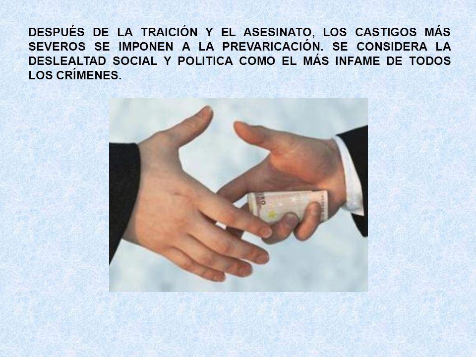 DESPUÉS DE LA TRAICIÓN Y EL ASESINATO, LOS CASTIGOS MÁS SEVEROS SE IMPONEN A LA PREVARICACIÓN. SE CONSIDERA LA DESLEALTAD SOCIAL Y POLITICA COMO EL MÁ