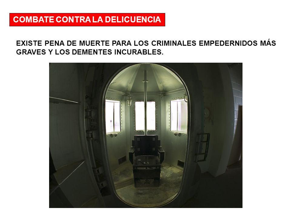 COMBATE CONTRA LA DELICUENCIA EXISTE PENA DE MUERTE PARA LOS CRIMINALES EMPEDERNIDOS MÁS GRAVES Y LOS DEMENTES INCURABLES.