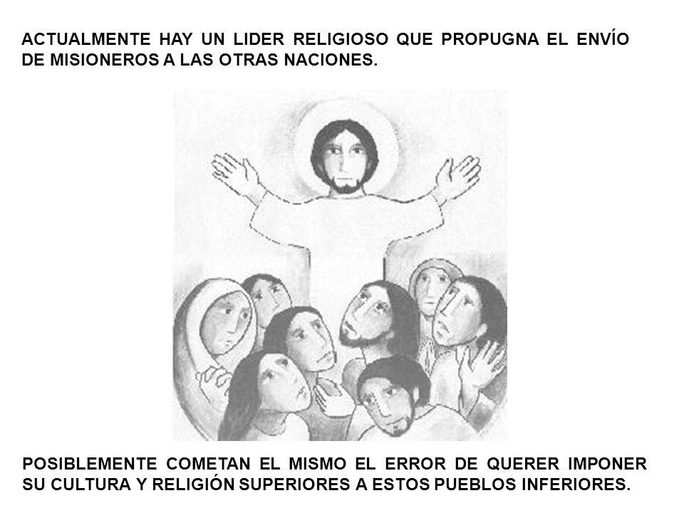 ACTUALMENTE HAY UN LIDER RELIGIOSO QUE PROPUGNA EL ENVÍO DE MISIONEROS A LAS OTRAS NACIONES. POSIBLEMENTE COMETAN EL MISMO EL ERROR DE QUERER IMPONER