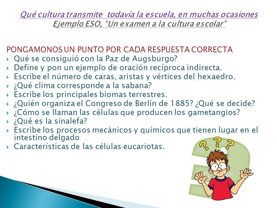 Qué cultura transmite todavía la escuela, en muchas ocasiones Ejemplo ESO, Un examen a la cultura escolar PONGAMONOS UN PUNTO POR CADA RESPUESTA CORRE