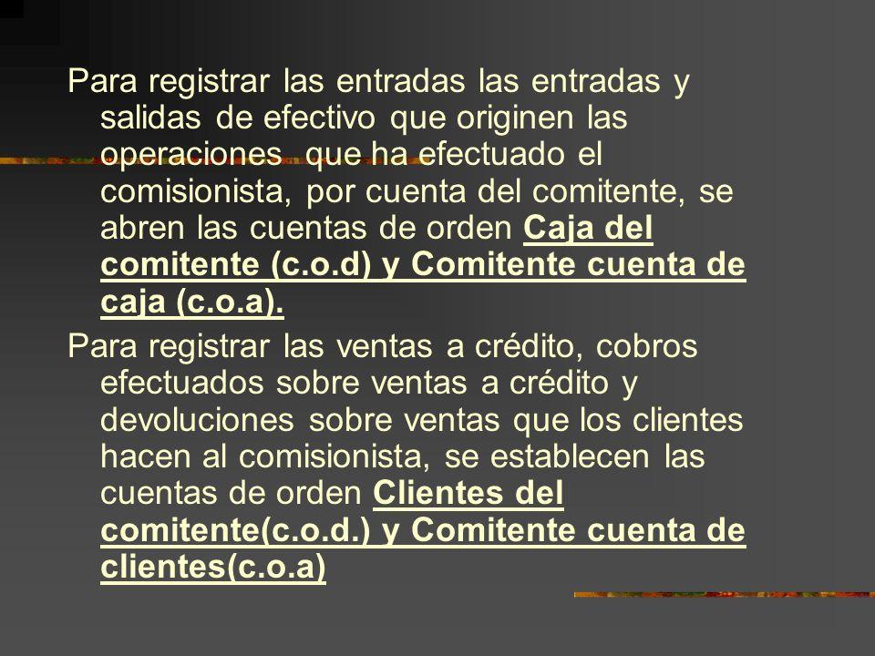Para registrar las entradas las entradas y salidas de efectivo que originen las operaciones que ha efectuado el comisionista, por cuenta del comitente, se abren las cuentas de orden Caja del comitente (c.o.d) y Comitente cuenta de caja (c.o.a).