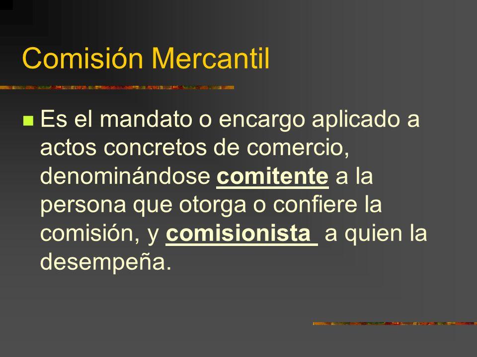 Comisión Mercantil Es el mandato o encargo aplicado a actos concretos de comercio, denominándose comitente a la persona que otorga o confiere la comisión, y comisionista a quien la desempeña.