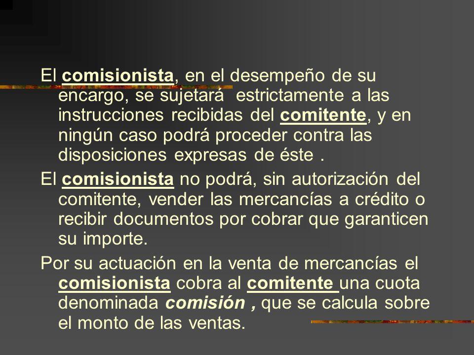 El comisionista, en el desempeño de su encargo, se sujetará estrictamente a las instrucciones recibidas del comitente, y en ningún caso podrá proceder contra las disposiciones expresas de éste.