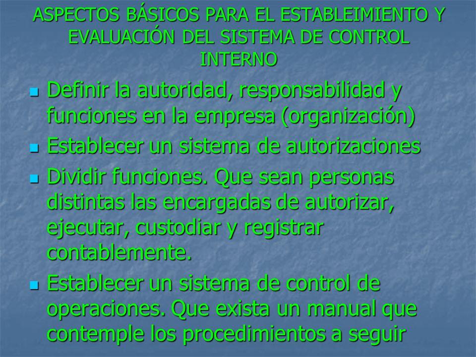 ASPECTOS BÁSICOS PARA EL ESTABLEIMIENTO Y EVALUACIÓN DEL SISTEMA DE CONTROL INTERNO Definir la autoridad, responsabilidad y funciones en la empresa (organización) Definir la autoridad, responsabilidad y funciones en la empresa (organización) Establecer un sistema de autorizaciones Establecer un sistema de autorizaciones Dividir funciones.