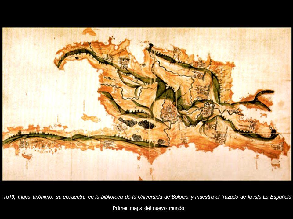 1519, mapa anónimo, se encuentra en la biblioteca de la Universida de Bolonia y muestra el trazado de la isla La Española Primer mapa del nuevo mundo