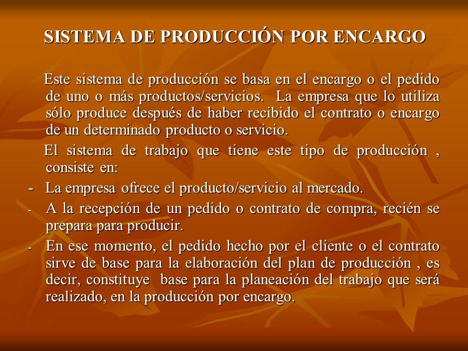 SISTEMA DE PRODUCCIÓN POR ENCARGO SISTEMA DE PRODUCCIÓN POR ENCARGO Este sistema de producción se basa en el encargo o el pedido de uno o más producto