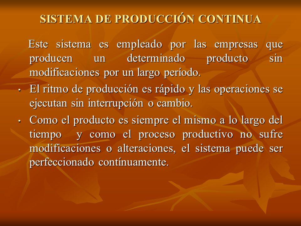 SISTEMA DE PRODUCCIÓN CONTINUA Este sistema es empleado por las empresas que producen un determinado producto sin modificaciones por un largo período.