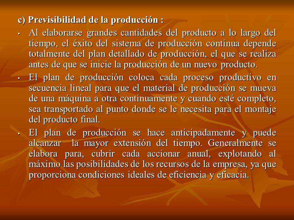 c) Previsibilidad de la producción : Al elaborarse grandes cantidades del producto a lo largo del tiempo, el éxito del sistema de producción continua