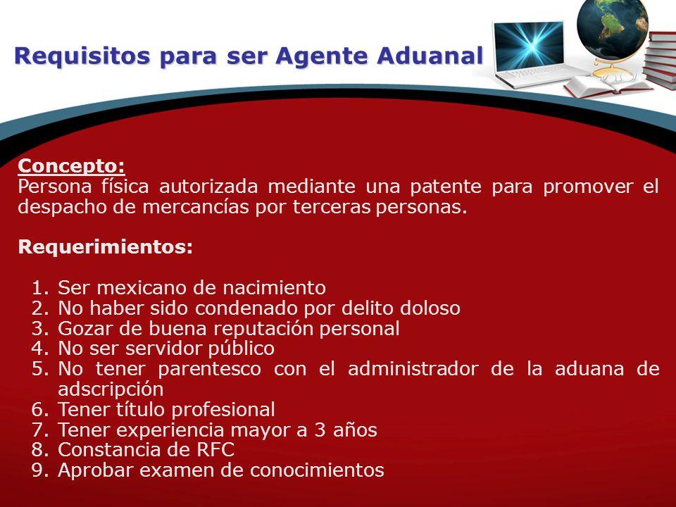 Requisitos para ser Agente Aduanal Concepto: Persona física autorizada mediante una patente para promover el despacho de mercancías por terceras perso