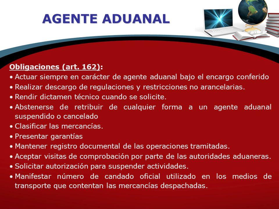 AGENTE ADUANAL Obligaciones (art. 162): Actuar siempre en carácter de agente aduanal bajo el encargo conferido Realizar descargo de regulaciones y res