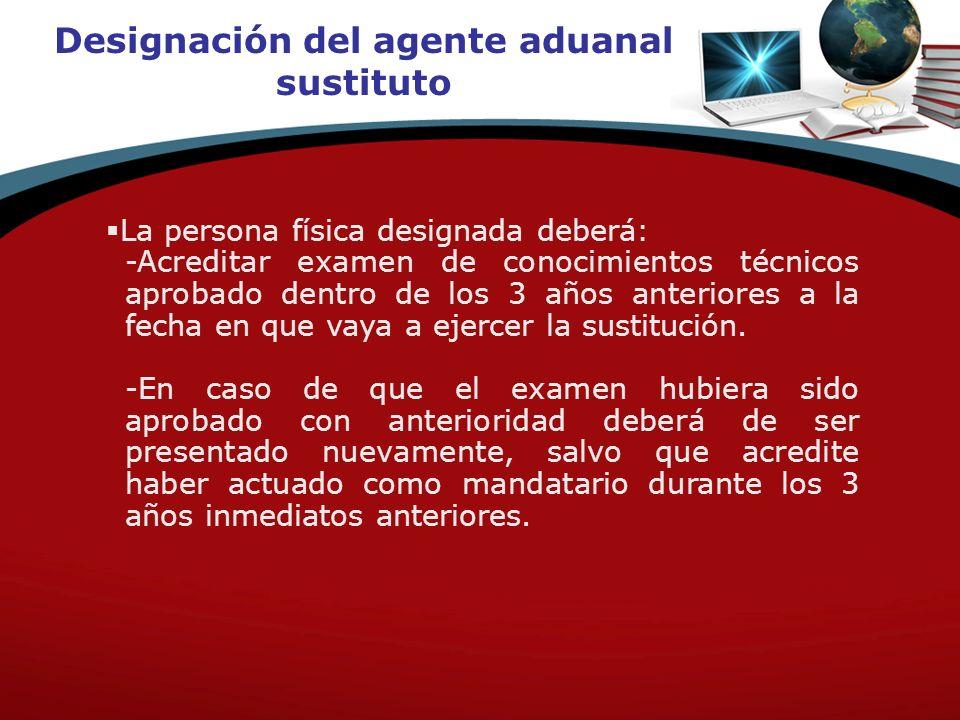 Designación del agente aduanal sustituto La persona física designada deberá: -Acreditar examen de conocimientos técnicos aprobado dentro de los 3 años