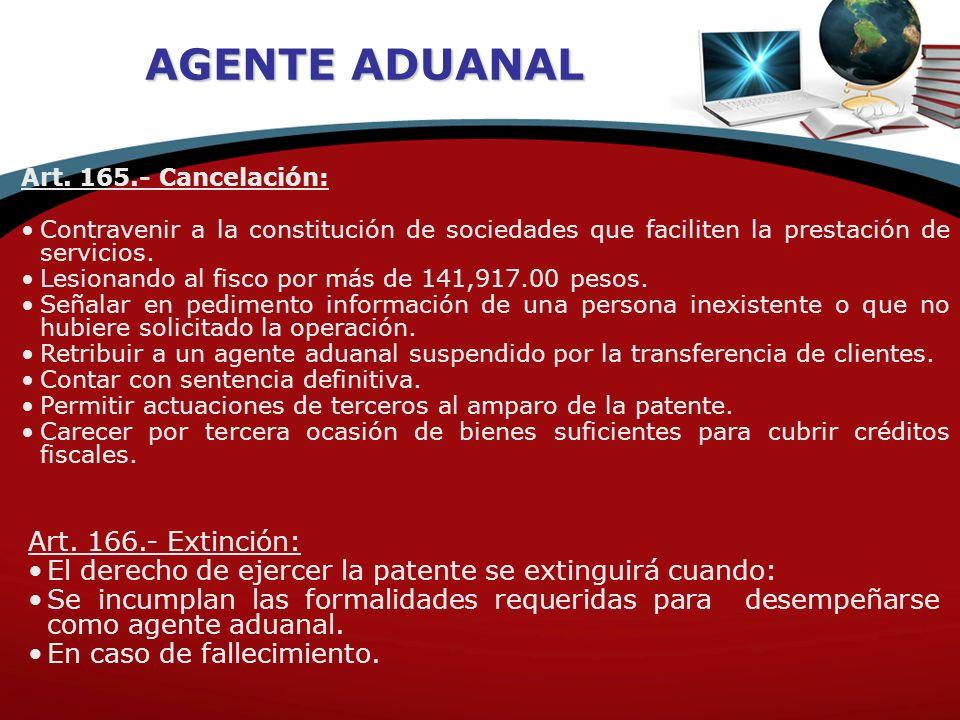 AGENTE ADUANAL Art. 165.- Cancelación: Contravenir a la constitución de sociedades que faciliten la prestación de servicios. Lesionando al fisco por m