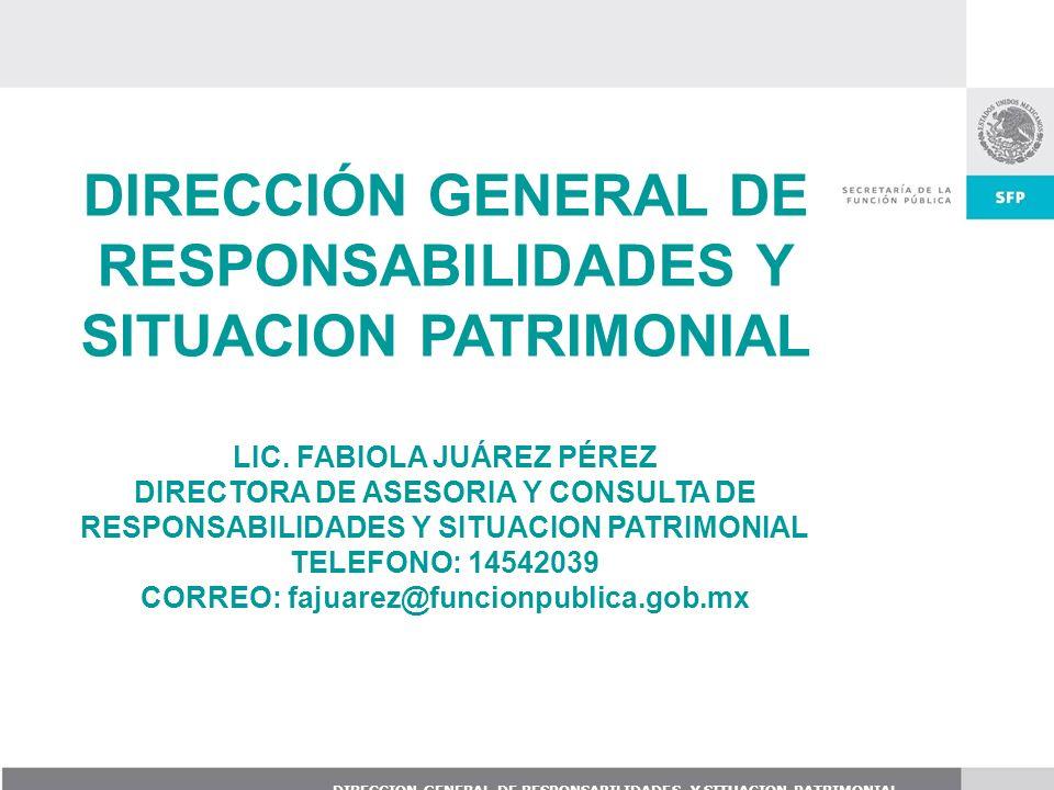 DIRECCION GENERAL DE RESPONSABILIDADES Y SITUACION PATRIMONIAL DIRECCIÓN GENERAL DE RESPONSABILIDADES Y SITUACION PATRIMONIAL LIC. FABIOLA JUÁREZ PÉRE