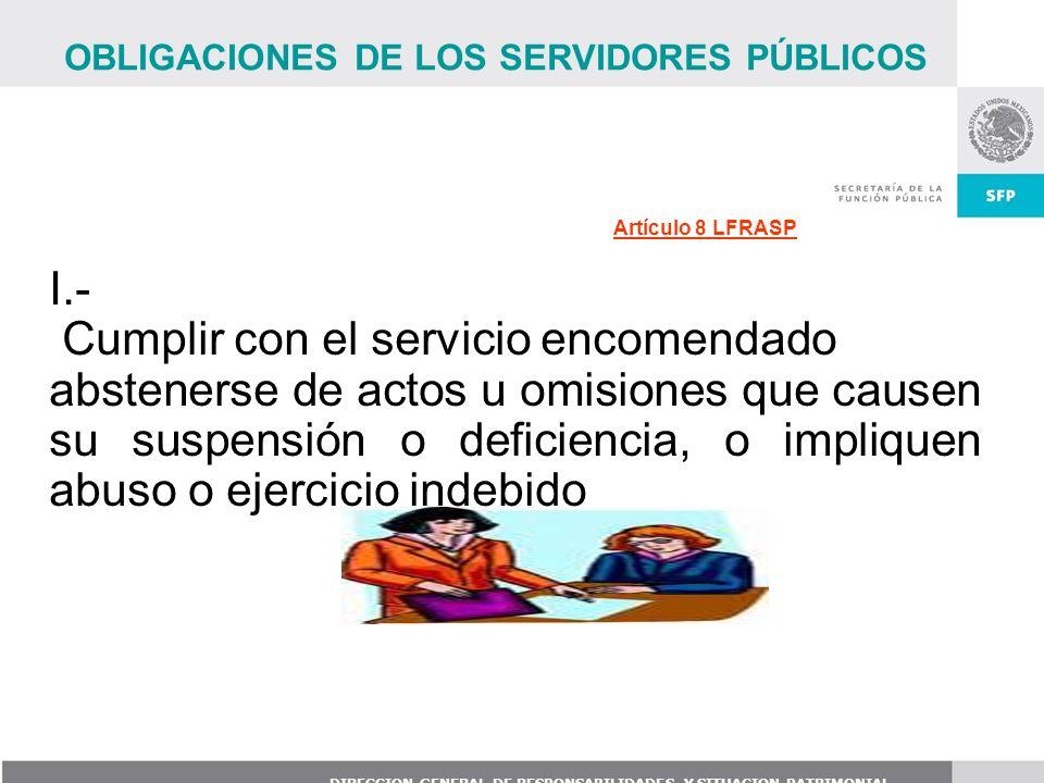 DIRECCION GENERAL DE RESPONSABILIDADES Y SITUACION PATRIMONIAL Artículo 8 LFRASP I.- Cumplir con el servicio encomendado abstenerse de actos u omision