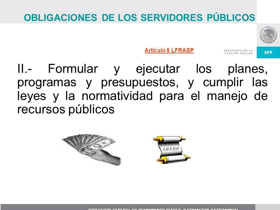 DIRECCION GENERAL DE RESPONSABILIDADES Y SITUACION PATRIMONIAL Artículo 8 LFRASP II.- Formular y ejecutar los planes, programas y presupuestos, y cump