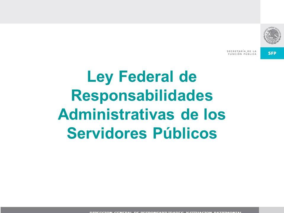 DIRECCION GENERAL DE RESPONSABILIDADES Y SITUACION PATRIMONIAL Ley Federal de Responsabilidades Administrativas de los Servidores Públicos