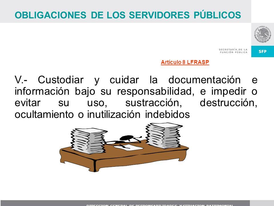 DIRECCION GENERAL DE RESPONSABILIDADES Y SITUACION PATRIMONIAL V.- Custodiar y cuidar la documentación e información bajo su responsabilidad, e impedi