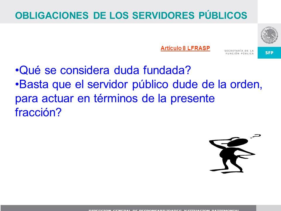 DIRECCION GENERAL DE RESPONSABILIDADES Y SITUACION PATRIMONIAL Artículo 8 LFRASP OBLIGACIONES DE LOS SERVIDORES PÚBLICOS Qué se considera duda fundada
