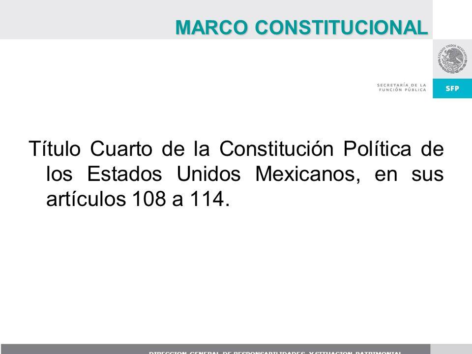 DIRECCION GENERAL DE RESPONSABILIDADES Y SITUACION PATRIMONIAL Título Cuarto de la Constitución Política de los Estados Unidos Mexicanos, en sus artíc