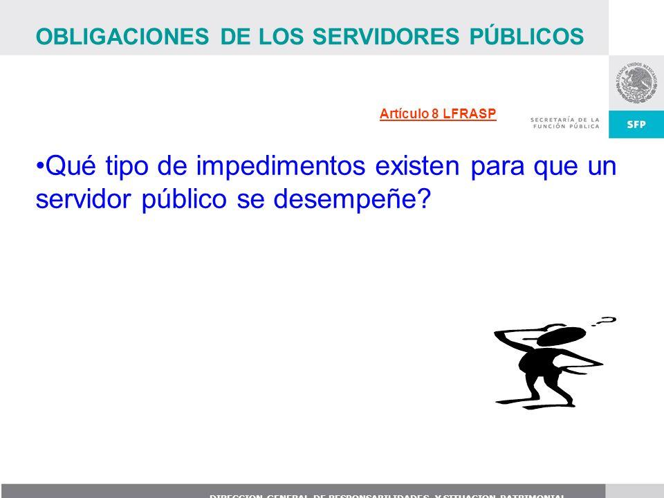 DIRECCION GENERAL DE RESPONSABILIDADES Y SITUACION PATRIMONIAL Artículo 8 LFRASP OBLIGACIONES DE LOS SERVIDORES PÚBLICOS Qué tipo de impedimentos exis
