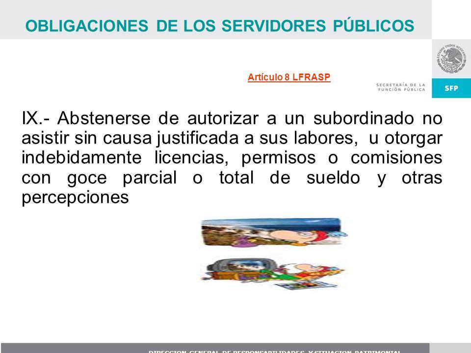 DIRECCION GENERAL DE RESPONSABILIDADES Y SITUACION PATRIMONIAL IX.- Abstenerse de autorizar a un subordinado no asistir sin causa justificada a sus la